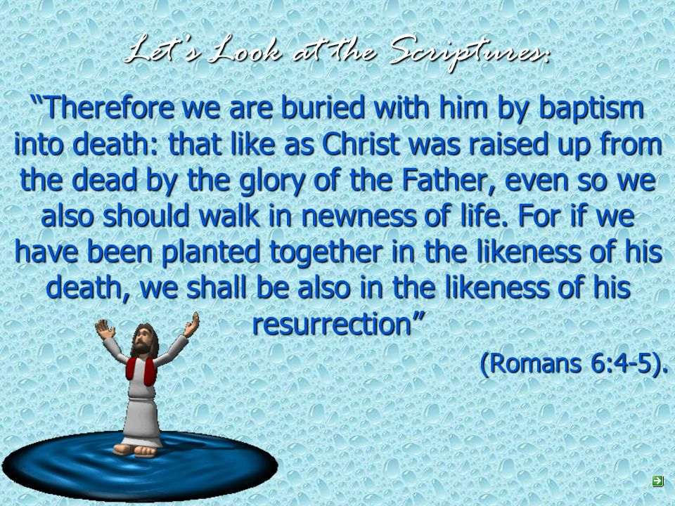 Let's Look at the Scriptures: Therefore we are buried with him by baptism into death: that like as Christ was raised up from the dead by the glory of the Father, even so we also should walk in newness of life.