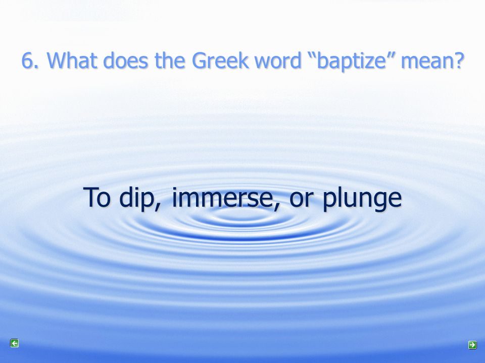 6. What does the Greek word baptize mean To dip, immerse, or plunge