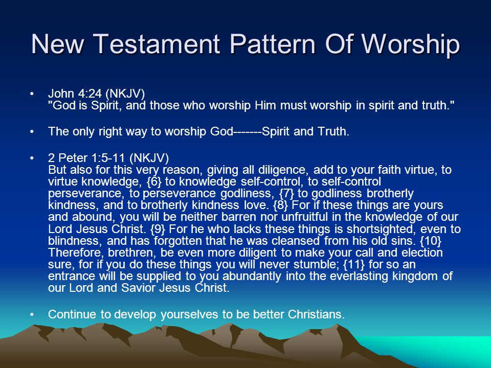 New Testament Pattern Of Worship John 4:24 (NKJV) God is Spirit, and those who worship Him must worship in spirit and truth. The only right way to worship God Spirit and Truth.