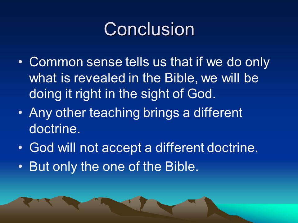 Conclusion Common sense tells us that if we do only what is revealed in the Bible, we will be doing it right in the sight of God.