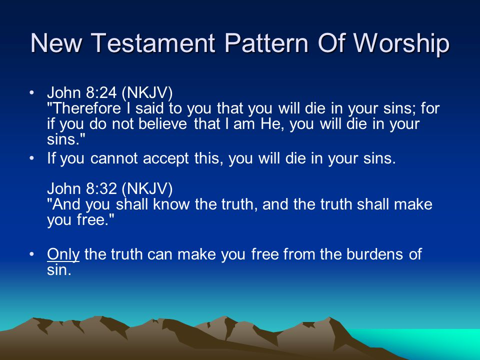 New Testament Pattern Of Worship John 8:24 (NKJV) Therefore I said to you that you will die in your sins; for if you do not believe that I am He, you will die in your sins. If you cannot accept this, you will die in your sins.