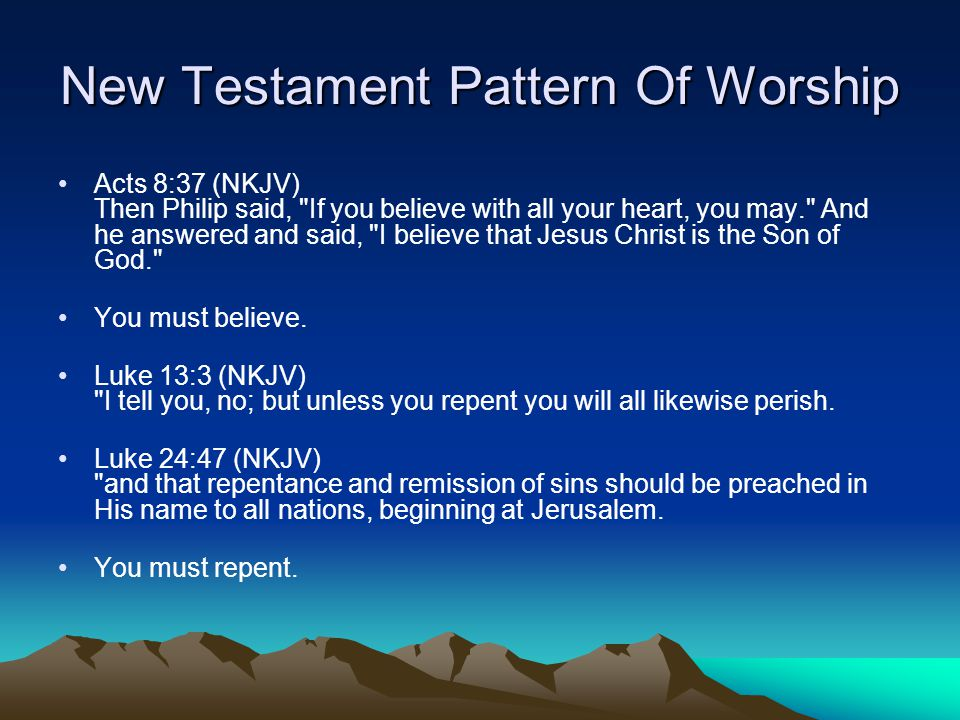 New Testament Pattern Of Worship Acts 8:37 (NKJV) Then Philip said, If you believe with all your heart, you may. And he answered and said, I believe that Jesus Christ is the Son of God. You must believe.
