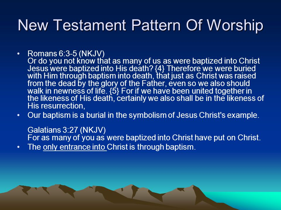 New Testament Pattern Of Worship Romans 6:3-5 (NKJV) Or do you not know that as many of us as were baptized into Christ Jesus were baptized into His death.