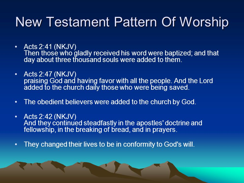 New Testament Pattern Of Worship Acts 2:41 (NKJV) Then those who gladly received his word were baptized; and that day about three thousand souls were added to them.