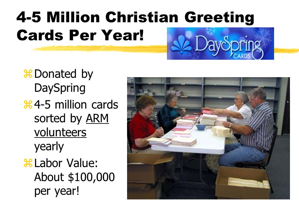 4-5 Million Christian Greeting Cards Per Year! zDonated by DaySpring z4-5 million cards sorted by ARM volunteers yearly zLabor Value: About $100,000 p