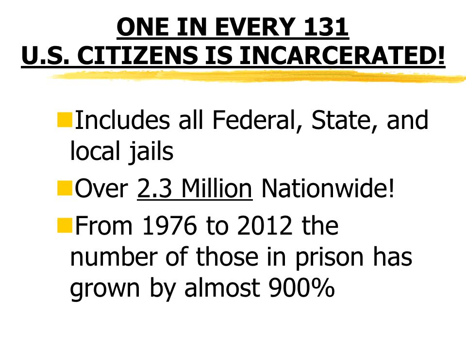 ONE IN EVERY 131 U.S. CITIZENS IS INCARCERATED.