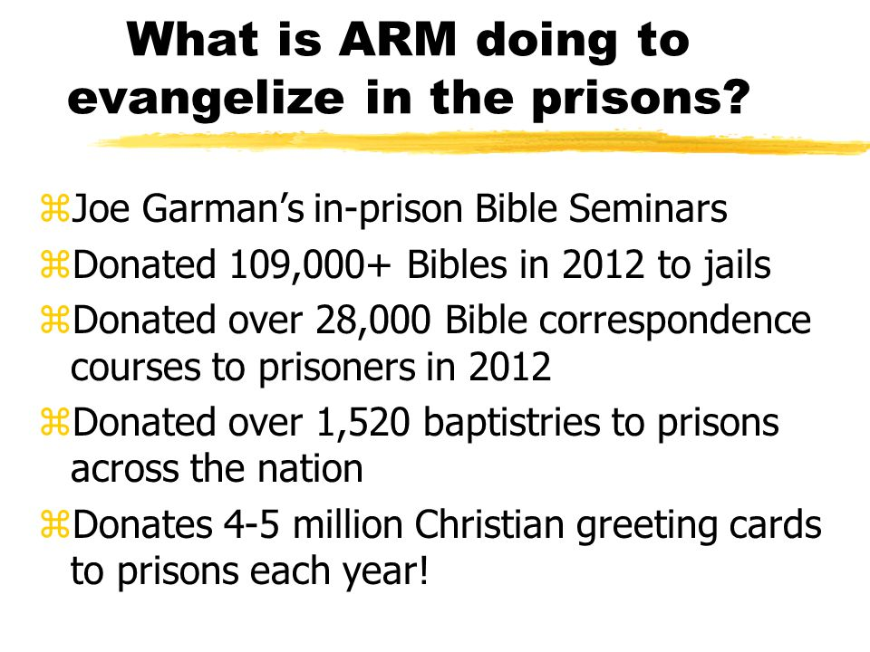What is ARM doing to evangelize in the prisons? zJoe Garman's in-prison Bible Seminars zDonated 109,000+ Bibles in 2012 to jails zDonated over 28,000
