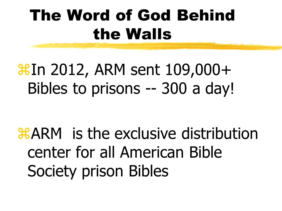 The Word of God Behind the Walls zIn 2012, ARM sent 109,000+ Bibles to prisons -- 300 a day.