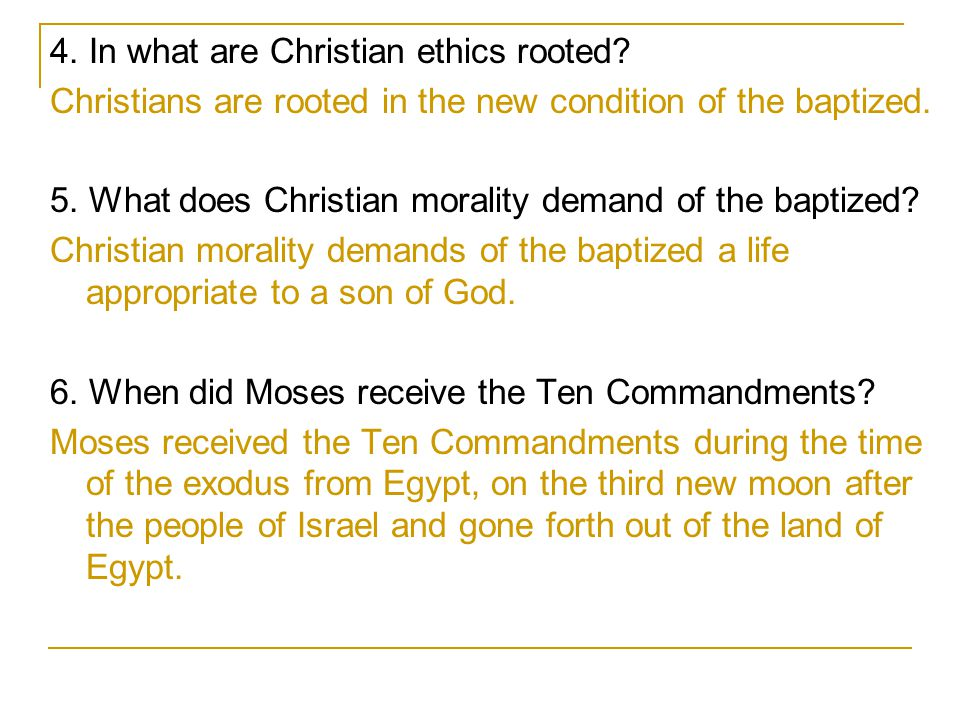 4. In what are Christian ethics rooted? Christians are rooted in the new condition of the baptized. 5. What does Christian morality demand of the bapt