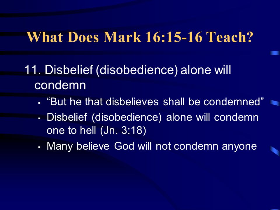 """What Does Mark 16:15-16 Teach? 11. Disbelief (disobedience) alone will condemn  """"But he that disbelieves shall be condemned""""  Disbelief (disobedienc"""