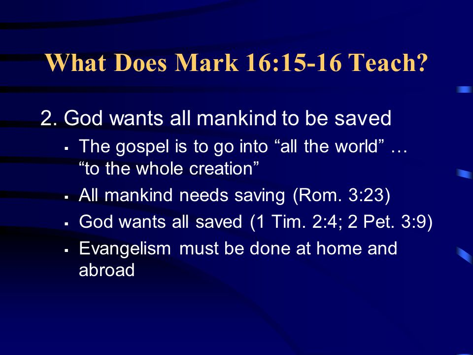 """What Does Mark 16:15-16 Teach? 2. God wants all mankind to be saved  The gospel is to go into """"all the world"""" … """"to the whole creation""""  All mankind"""