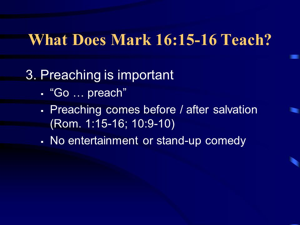 """What Does Mark 16:15-16 Teach? 3. Preaching is important  """"Go … preach""""  Preaching comes before / after salvation (Rom. 1:15-16; 10:9-10)  No enter"""