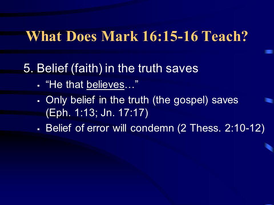 """What Does Mark 16:15-16 Teach? 5. Belief (faith) in the truth saves  """"He that believes…""""  Only belief in the truth (the gospel) saves (Eph. 1:13; Jn"""