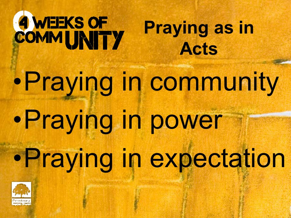 Praying as in Acts Praying in community Praying in power Praying in expectation