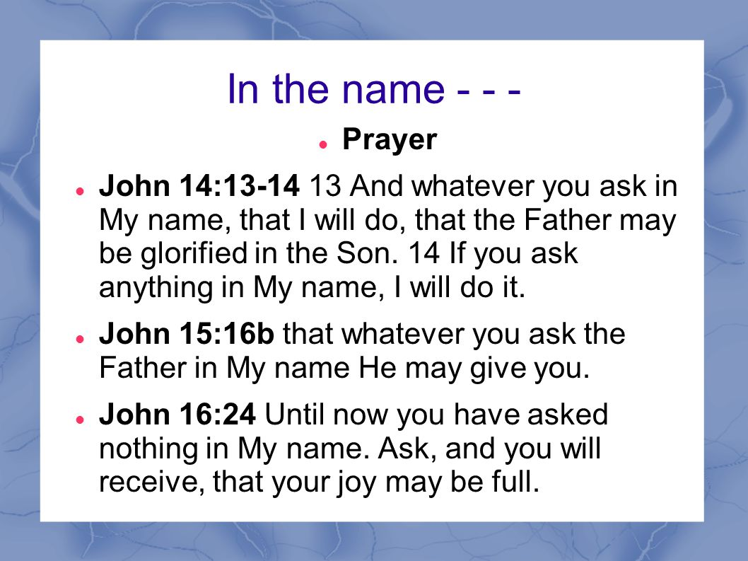 In the name - - - Prayer John 14:13-14 13 And whatever you ask in My name, that I will do, that the Father may be glorified in the Son. 14 If you ask