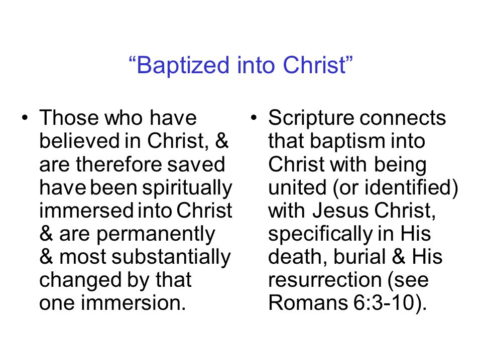Baptized into Christ Those who have believed in Christ, & are therefore saved have been spiritually immersed into Christ & are permanently & most substantially changed by that one immersion.
