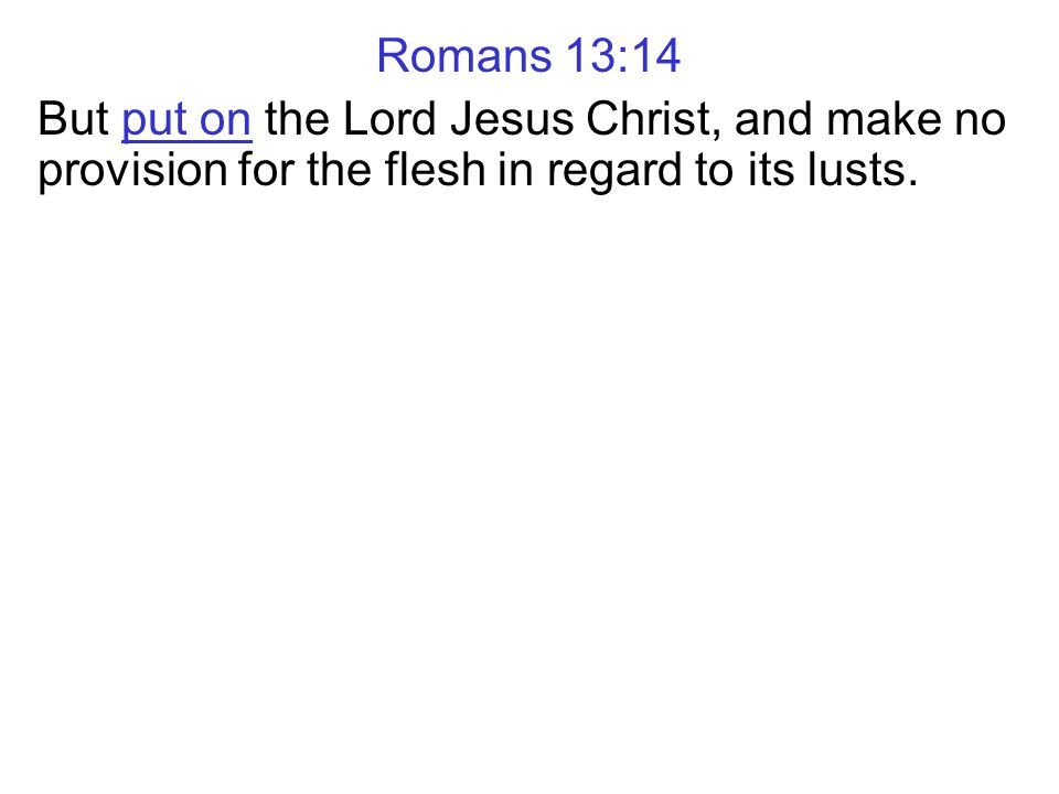 Romans 13:14 But put on the Lord Jesus Christ, and make no provision for the flesh in regard to its lusts.