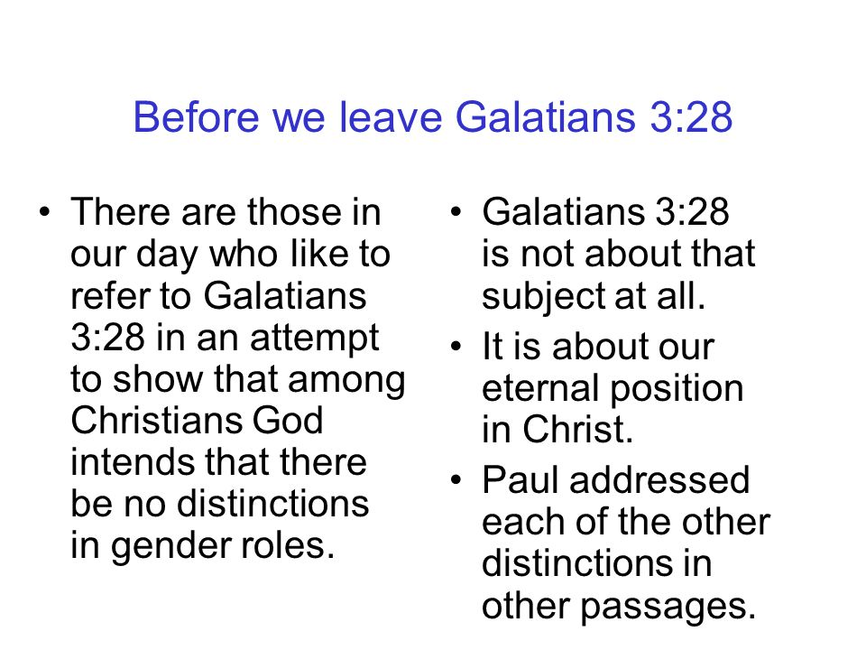 Before we leave Galatians 3:28 There are those in our day who like to refer to Galatians 3:28 in an attempt to show that among Christians God intends that there be no distinctions in gender roles.