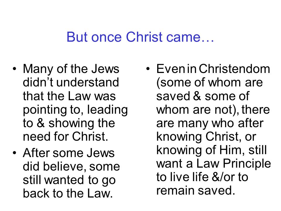But once Christ came… Many of the Jews didn't understand that the Law was pointing to, leading to & showing the need for Christ.