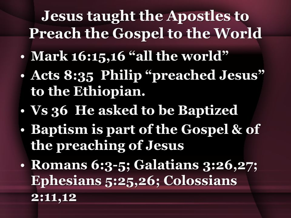 Jesus taught the Apostles to Preach the Gospel to the World Mark 16:15,16 all the world Mark 16:15,16 all the world Acts 8:35 Philip preached Jesus to the Ethiopian.Acts 8:35 Philip preached Jesus to the Ethiopian.