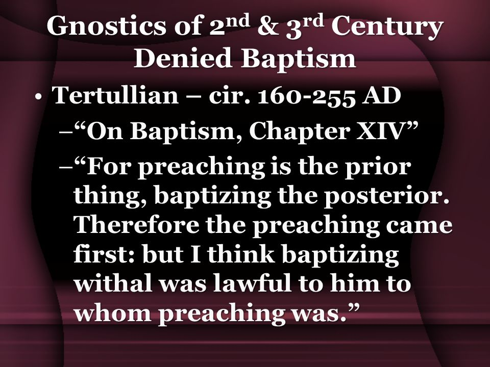 """Gnostics of 2 nd & 3 rd Century Denied Baptism Tertullian – cir. 160-255 ADTertullian – cir. 160-255 AD –""""On Baptism, Chapter XIV"""" –""""For preaching is"""