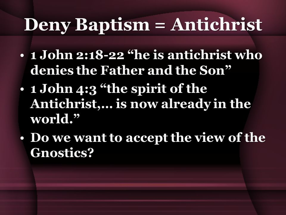Deny Baptism = Antichrist 1 John 2:18-22 he is antichrist who denies the Father and the Son 1 John 2:18-22 he is antichrist who denies the Father and the Son 1 John 4:3 the spirit of the Antichrist,… is now already in the world. 1 John 4:3 the spirit of the Antichrist,… is now already in the world. Do we want to accept the view of the Gnostics Do we want to accept the view of the Gnostics