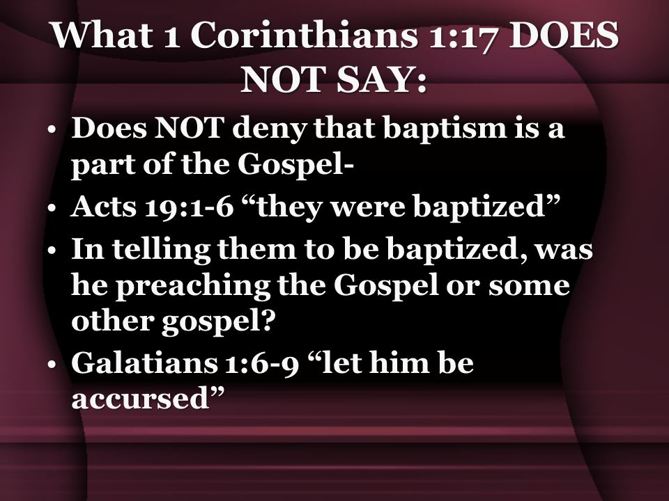 What 1 Corinthians 1:17 DOES NOT SAY: Does NOT deny that baptism is a part of the Gospel-Does NOT deny that baptism is a part of the Gospel- Acts 19:1-6 they were baptized Acts 19:1-6 they were baptized In telling them to be baptized, was he preaching the Gospel or some other gospel?In telling them to be baptized, was he preaching the Gospel or some other gospel.
