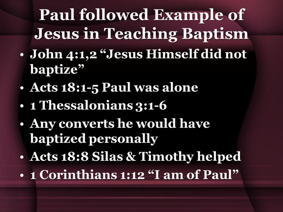 "Paul followed Example of Jesus in Teaching Baptism John 4:1,2 ""Jesus Himself did not baptize""John 4:1,2 ""Jesus Himself did not baptize"" Acts 18:1-5 Pa"