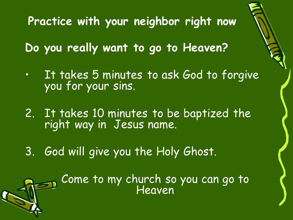 Practice with your neighbor right now Do you really want to go to Heaven? It takes 5 minutes to ask God to forgive you for your sins. 2.It takes 10 mi