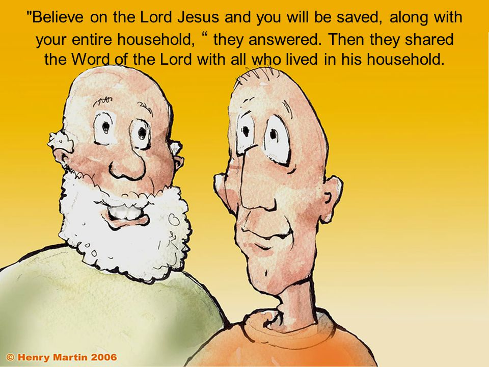 Believe on the Lord Jesus and you will be saved, along with your entire household, they answered.