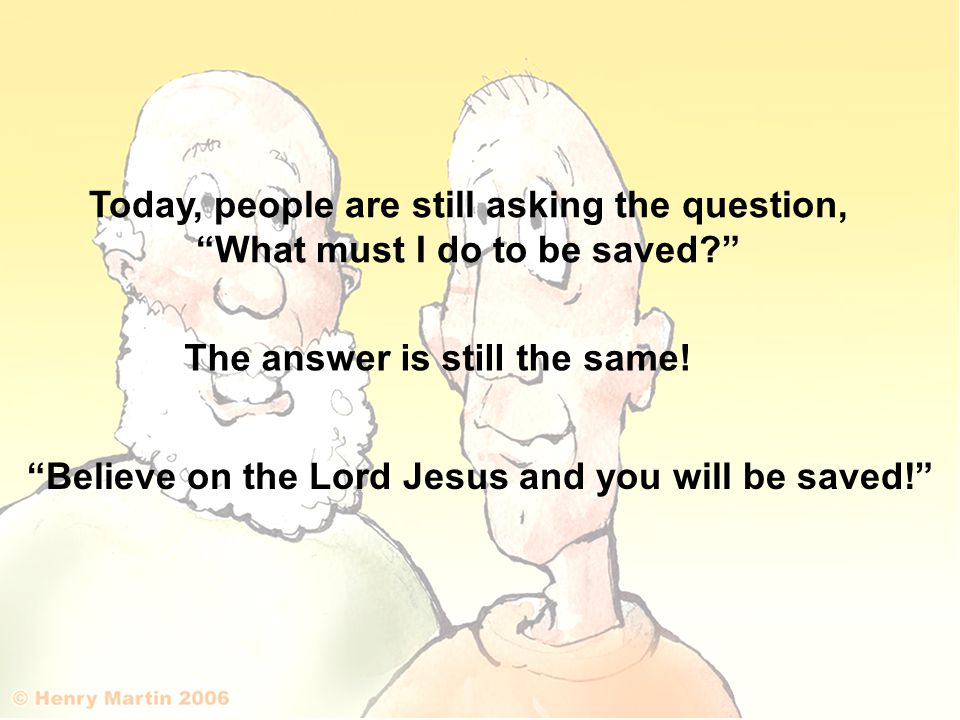 Today, people are still asking the question, What must I do to be saved The answer is still the same.