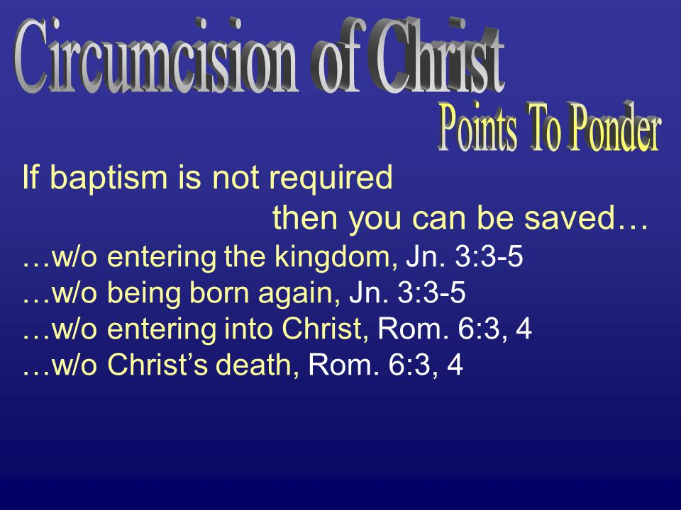 If baptism is not required then you can be saved… …w/o entering the kingdom, Jn. 3:3-5 …w/o being born again, Jn. 3:3-5 …w/o entering into Christ, Rom