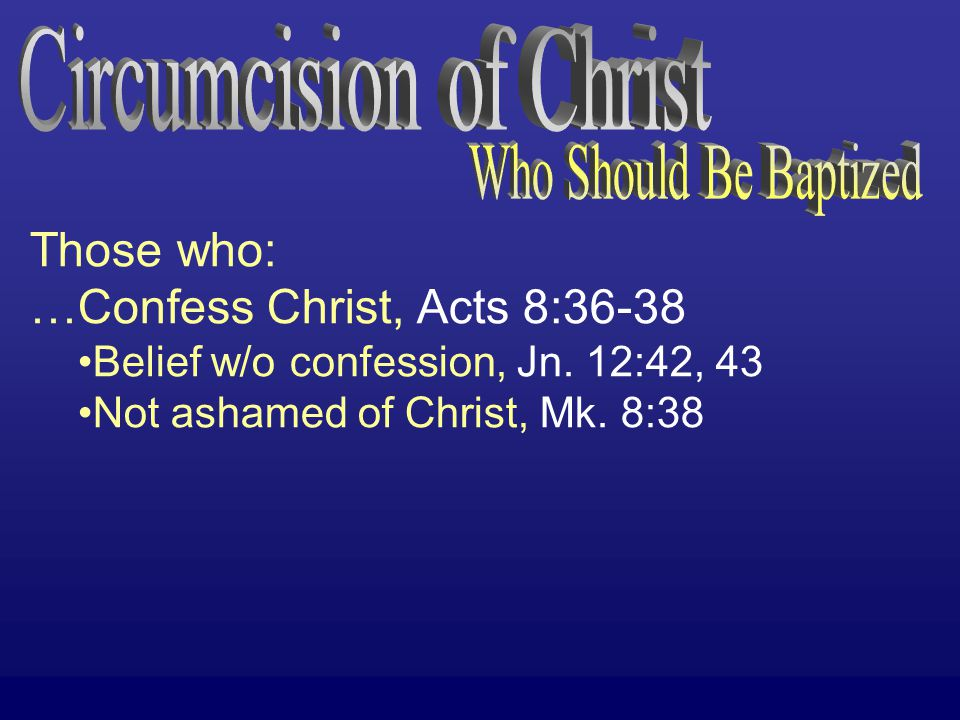 Those who: …Confess Christ, Acts 8:36-38 Belief w/o confession, Jn.