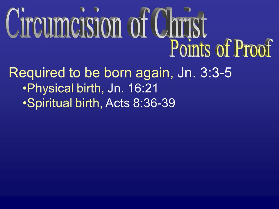 Required to be born again, Jn. 3:3-5 Physical birth, Jn. 16:21 Spiritual birth, Acts 8:36-39