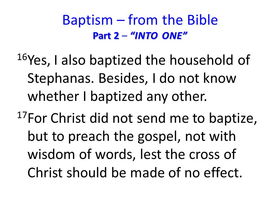 Part 2 INTO ONE Baptism – from the Bible Part 2 – INTO ONE 16 Yes, I also baptized the household of Stephanas.
