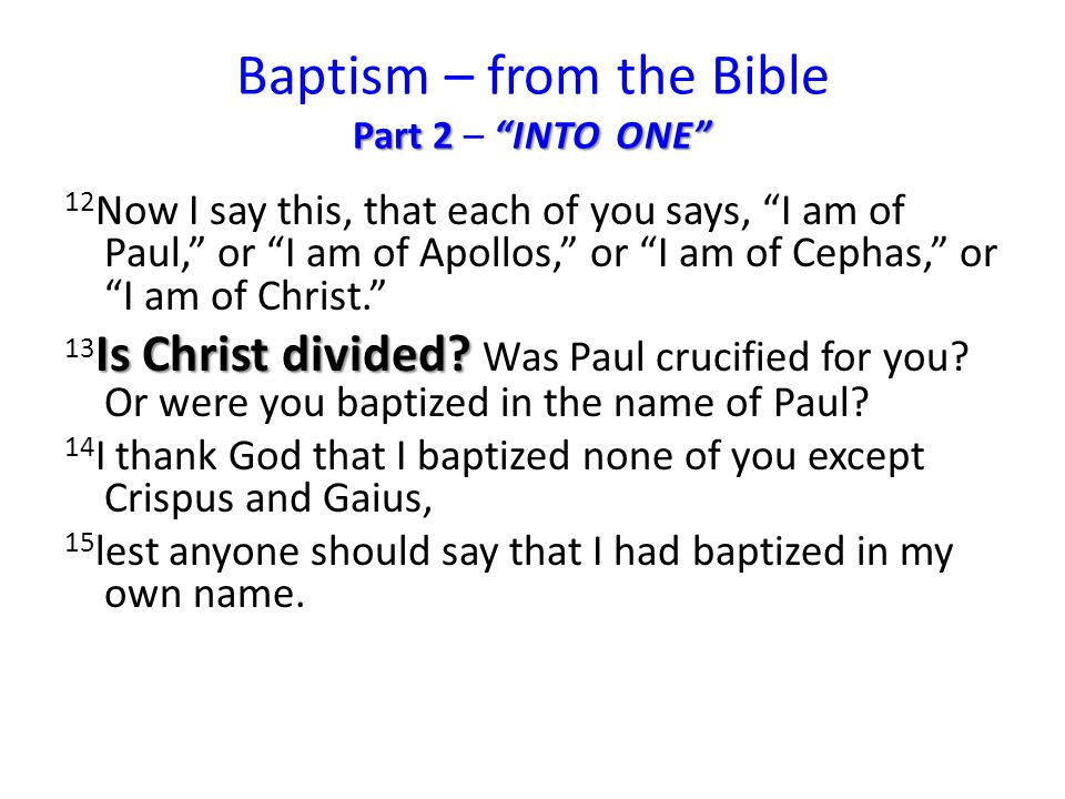 Part 2 INTO ONE Baptism – from the Bible Part 2 – INTO ONE 12 Now I say this, that each of you says, I am of Paul, or I am of Apollos, or I am of Cephas, or I am of Christ. Is Christ divided.