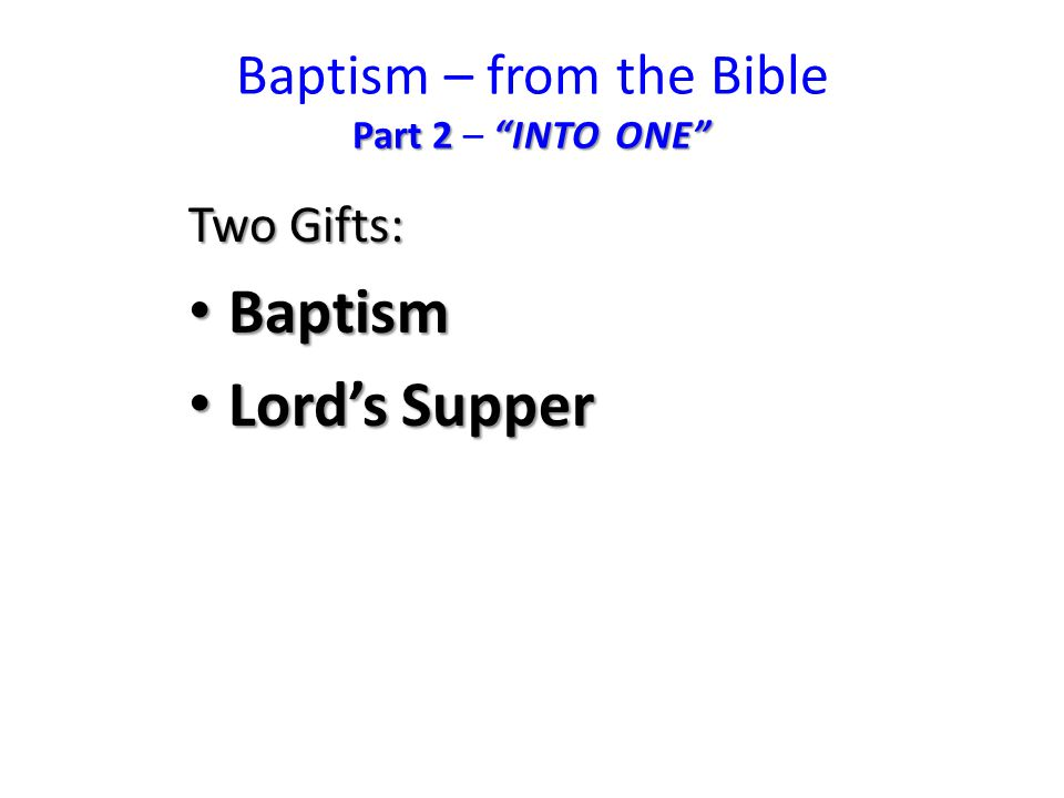 Part 2 INTO ONE Baptism – from the Bible Part 2 – INTO ONE Two Gifts: Baptism Baptism Lord's Supper Lord's Supper