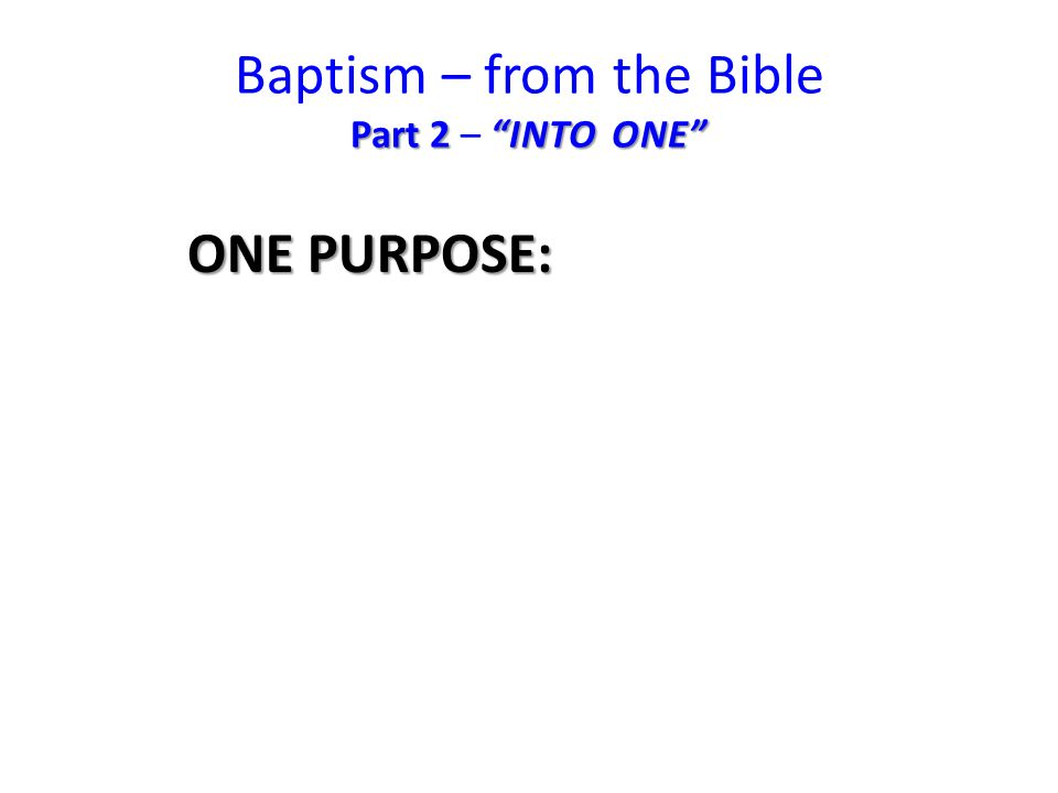 Part 2 INTO ONE Baptism – from the Bible Part 2 – INTO ONE ONE PURPOSE: