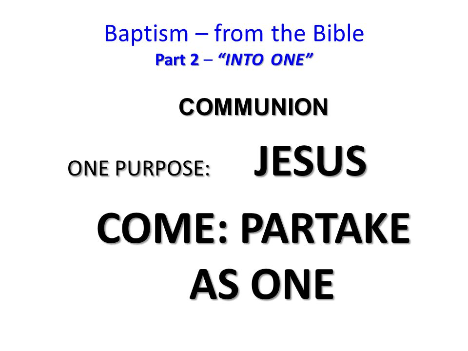 Part 2 INTO ONE Baptism – from the Bible Part 2 – INTO ONE COMMUNION ONE PURPOSE: JESUS COME: PARTAKE AS ONE