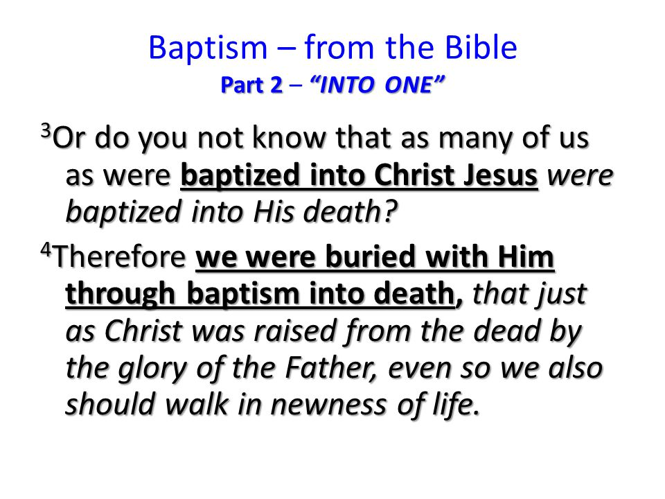 Part 2 INTO ONE Baptism – from the Bible Part 2 – INTO ONE 3 Or do you not know that as many of us as were baptized into Christ Jesus were baptized into His death.