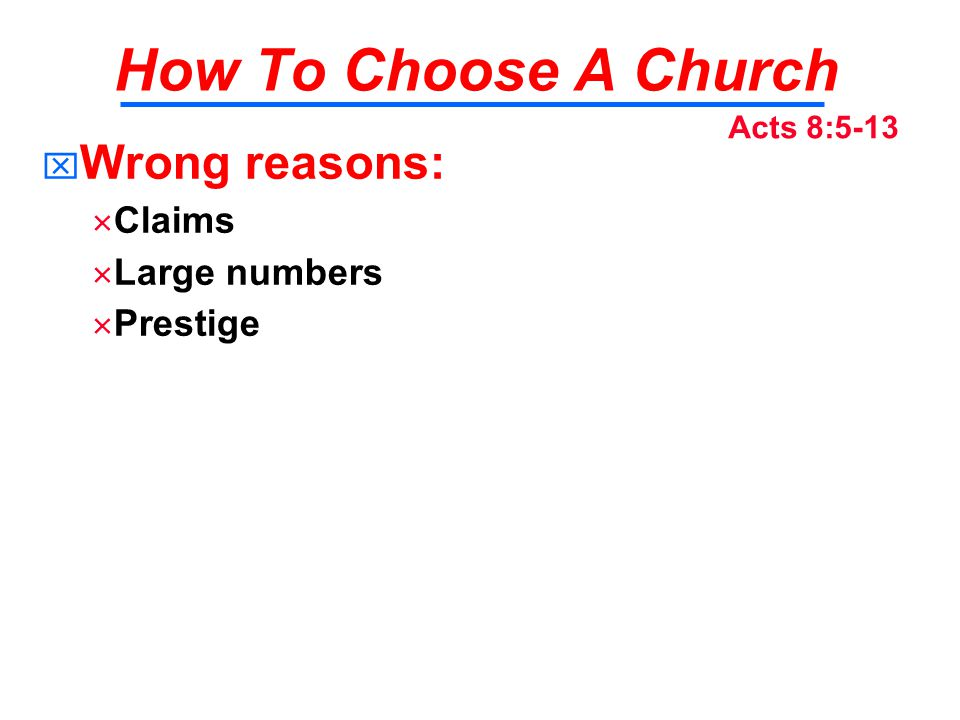 How To Choose A Church   Wrong reasons:   Claims   Large numbers   Prestige Acts 8:5-13
