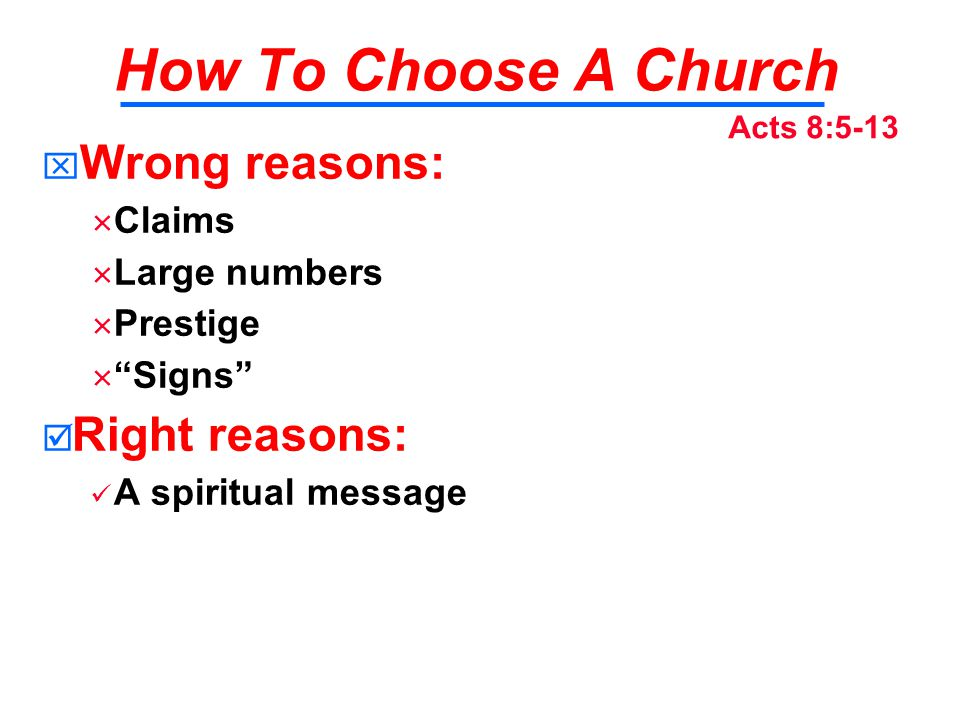 How To Choose A Church   Wrong reasons:   Claims   Large numbers   Prestige   Signs   Right reasons: A spiritual message Acts 8:5-13