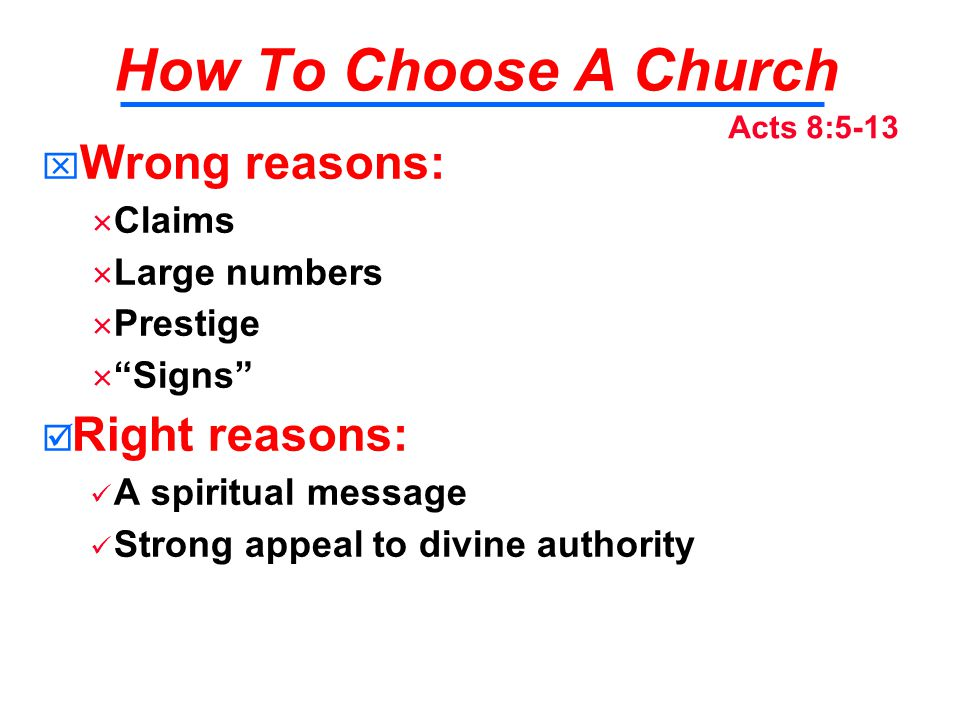 How To Choose A Church   Wrong reasons:   Claims   Large numbers   Prestige   Signs   Right reasons: A spiritual message Strong appeal to divine authority Acts 8:5-13