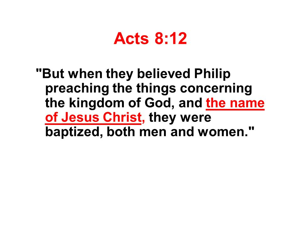Acts 8:12 But when they believed Philip preaching the things concerning the kingdom of God, and the name of Jesus Christ, they were baptized, both men and women.
