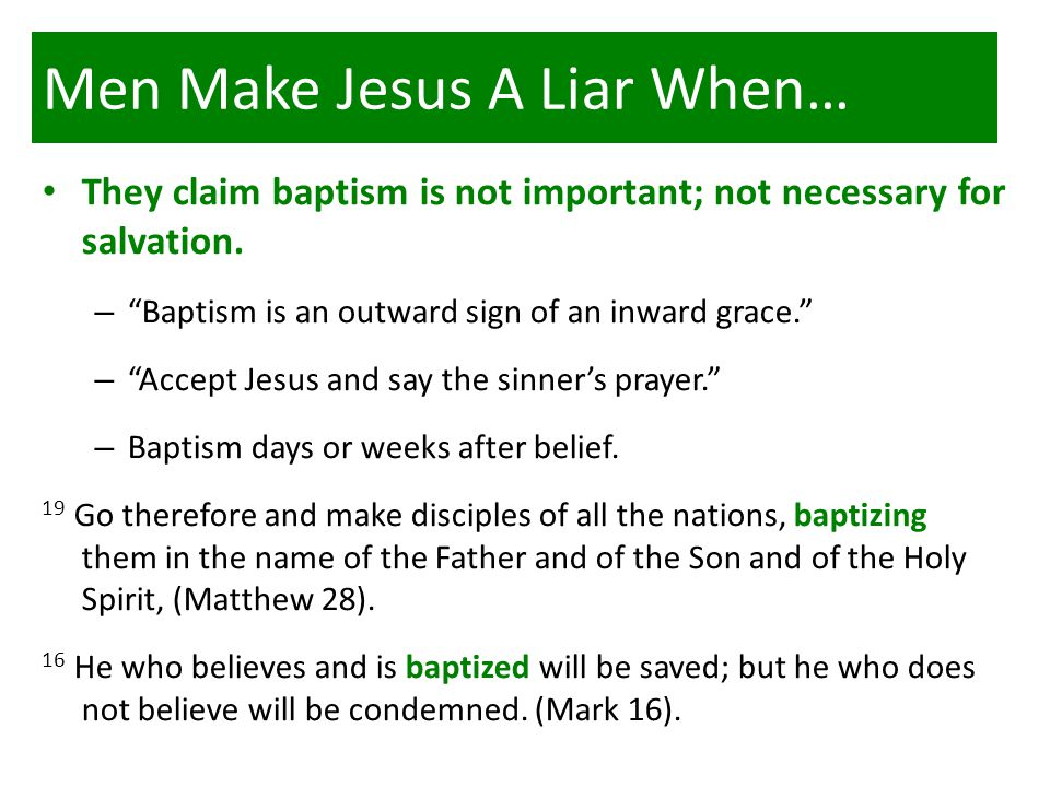 Men Make Jesus A Liar When… They claim baptism is not important; not necessary for salvation.