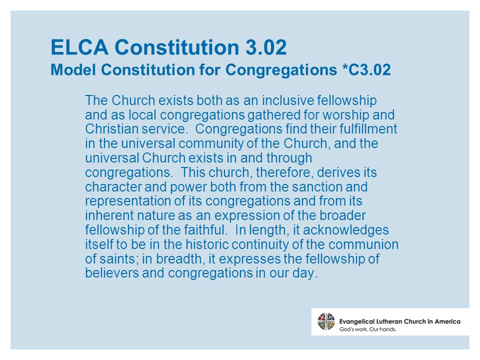 ELCA Constitution 3.02 Model Constitution for Congregations *C3.02 The Church exists both as an inclusive fellowship and as local congregations gathered for worship and Christian service.