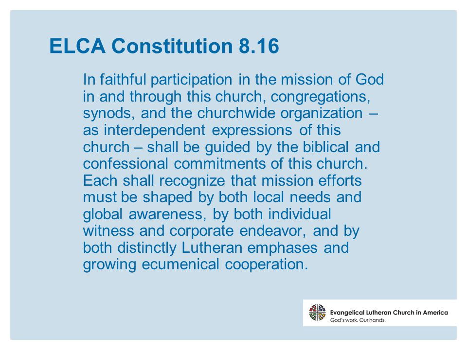 ELCA Constitution 8.16 In faithful participation in the mission of God in and through this church, congregations, synods, and the churchwide organization – as interdependent expressions of this church – shall be guided by the biblical and confessional commitments of this church.