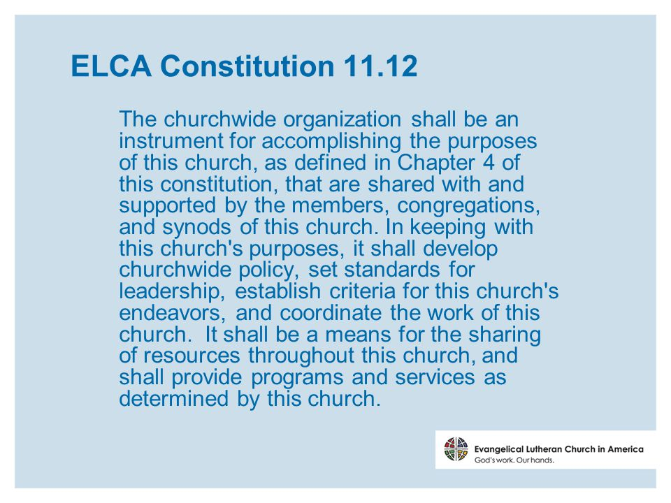 ELCA Constitution 11.12 The churchwide organization shall be an instrument for accomplishing the purposes of this church, as defined in Chapter 4 of this constitution, that are shared with and supported by the members, congregations, and synods of this church.