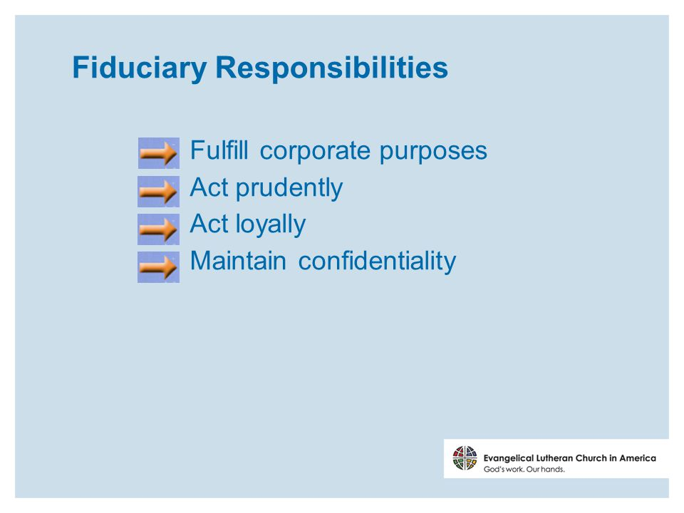 Fiduciary Responsibilities Fulfill corporate purposes Act prudently Act loyally Maintain confidentiality