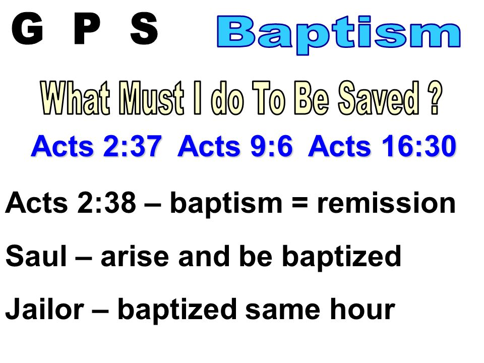 Acts 2:37 Acts 9:6 Acts 16:30 Acts 2:38 – baptism = remission Saul – arise and be baptized Jailor – baptized same hour